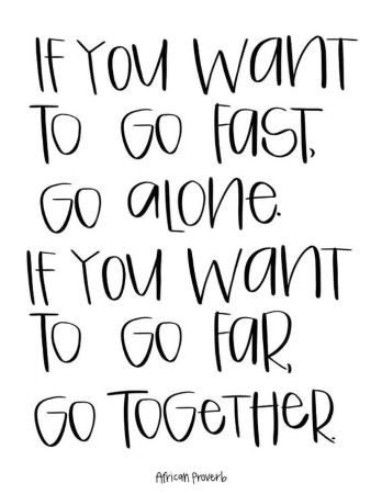 If You Want To Go Fast Go Alone. If You Want to Go Far Go Together.